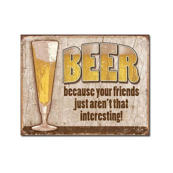 Beer Because Your Friends Just Aren't That Interesting Metal Sign